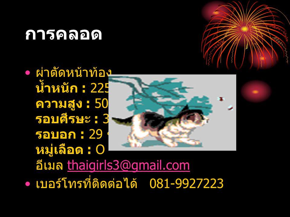 การคลอด ผ่าตัดหน้าท้อง น้ำหนัก : 2250 กรัม ความสูง : 50 ซม. รอบศีรษะ : 32 ซม. รอบอก : 29 ซม. หมู่เลือด : O อีเมล thaigirls3@gmail.com.