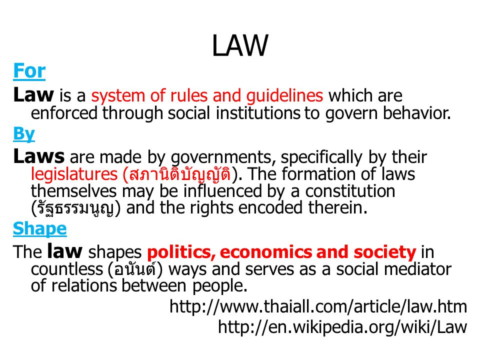 LAW For. Law is a system of rules and guidelines which are enforced through social institutions to govern behavior.