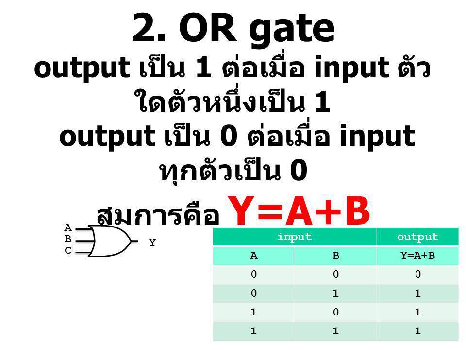2. OR gate output เป็น 1 ต่อเมื่อ input ตัวใดตัวหนึ่งเป็น 1 output เป็น 0 ต่อเมื่อ input ทุกตัวเป็น 0 สมการคือ Y=A+B