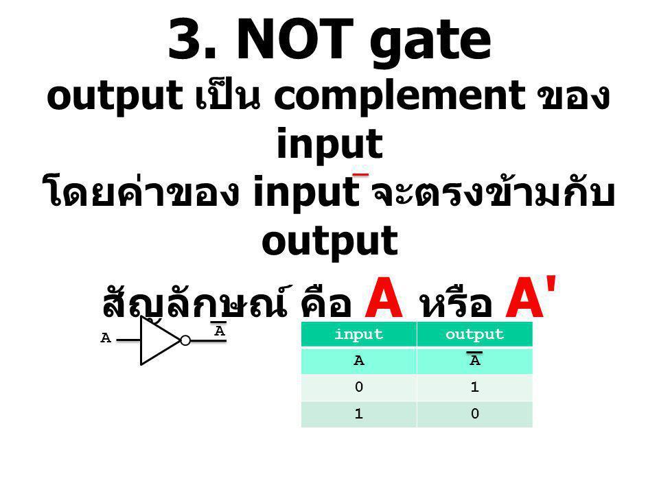 3. NOT gate output เป็น complement ของ input โดยค่าของ input จะตรงข้ามกับ output สัญลักษณ์ คือ A หรือ A