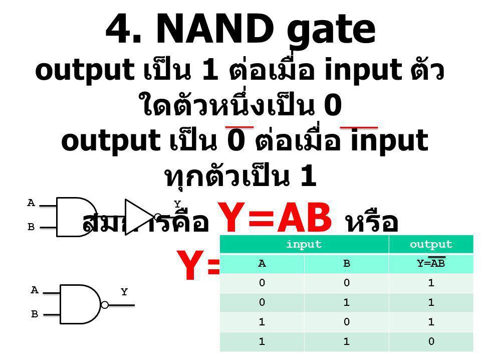 4. NAND gate output เป็น 1 ต่อเมื่อ input ตัวใดตัวหนึ่งเป็น 0 output เป็น 0 ต่อเมื่อ input ทุกตัวเป็น 1 สมการคือ Y=AB หรือ Y=A.B