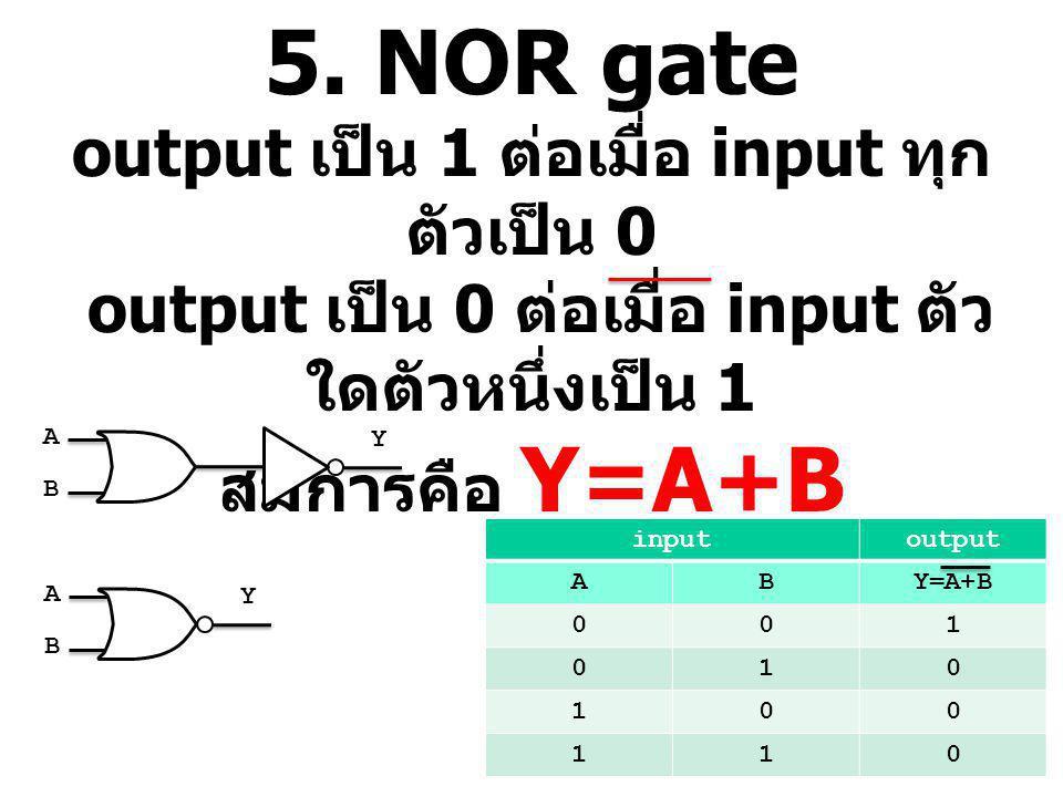 5. NOR gate output เป็น 1 ต่อเมื่อ input ทุกตัวเป็น 0 output เป็น 0 ต่อเมื่อ input ตัวใดตัวหนึ่งเป็น 1 สมการคือ Y=A+B