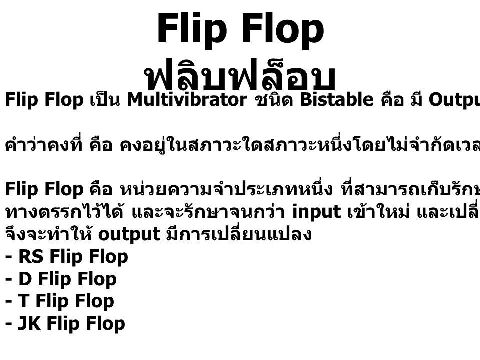 Flip Flop ฟลิบฟล็อบ Flip Flop เป็น Multivibrator ชนิด Bistable คือ มี Output คงที่ 2 สภาวะ.