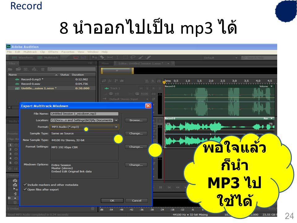 Record 8 นำออกไปเป็น mp3 ได้ พอใจแล้วก็นำ MP3 ไปใช้ได้