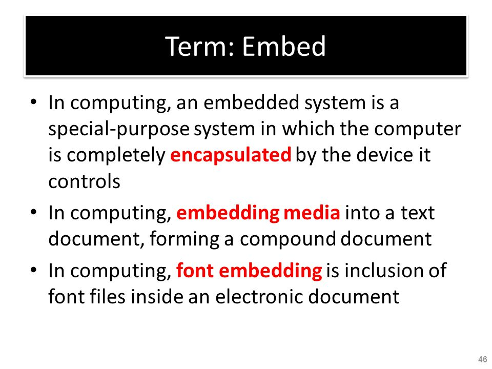 Term: Embed In computing, an embedded system is a special-purpose system in which the computer is completely encapsulated by the device it controls.
