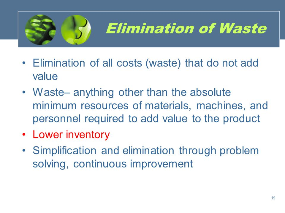 Elimination of Waste Elimination of all costs (waste) that do not add value.