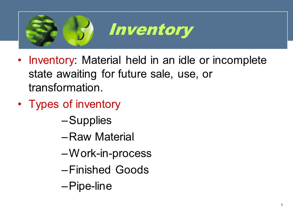 Inventory Inventory: Material held in an idle or incomplete state awaiting for future sale, use, or transformation.