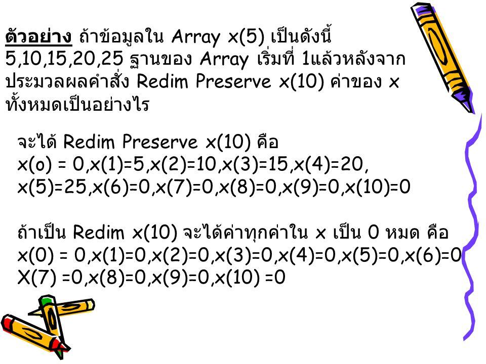 ตัวอย่าง ถ้าข้อมูลใน Array x(5) เป็นดังนี้ 5,10,15,20,25 ฐานของ Array เริ่มที่ 1แล้วหลังจากประมวลผลคำสั่ง Redim Preserve x(10) ค่าของ x ทั้งหมดเป็นอย่างไร
