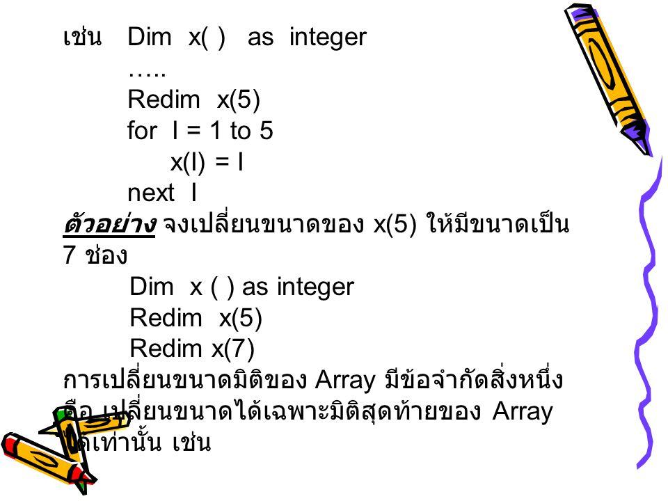 เช่น Dim x( ) as integer ….. Redim x(5) for I = 1 to 5. x(I) = I. next I. ตัวอย่าง จงเปลี่ยนขนาดของ x(5) ให้มีขนาดเป็น 7 ช่อง.