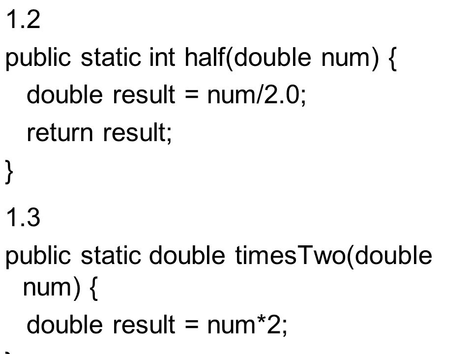 1.2 public static int half(double num) { double result = num/2.0; return result; } 1.3. public static double timesTwo(double num) {