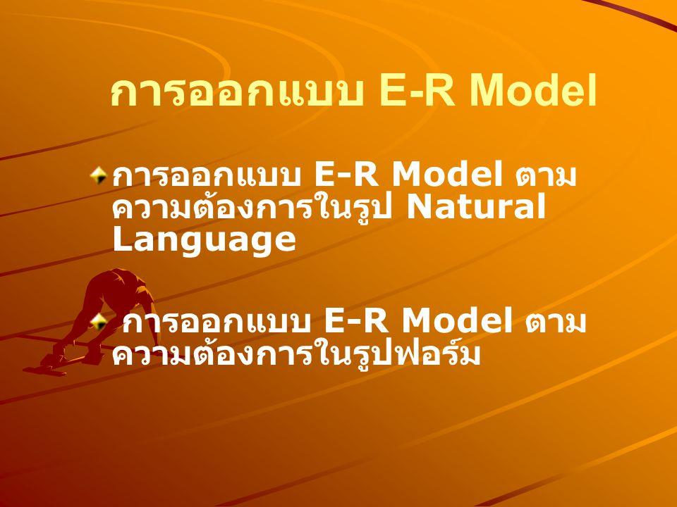 การออกแบบ E-R Model การออกแบบ E-R Model ตามความต้องการในรูป Natural Language.