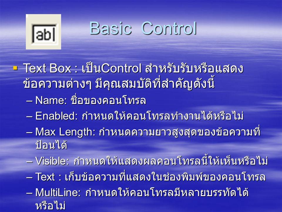 Basic Control Text Box : เป็นControl สำหรับรับหรือแสดงข้อความต่างๆ มีคุณสมบัติที่สำคัญดังนี้ Name: ชื่อของคอนโทรล.