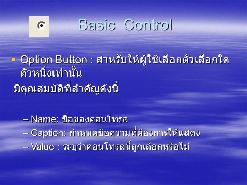 Basic Control Option Button : สำหรับให้ผู้ใช้เลือกตัวเลือกใดตัวหนึ่งเท่านั้น. มีคุณสมบัติที่สำคัญดังนี้