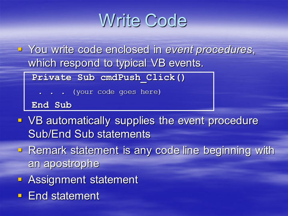 Write Code You write code enclosed in event procedures, which respond to typical VB events. Private Sub cmdPush_Click()