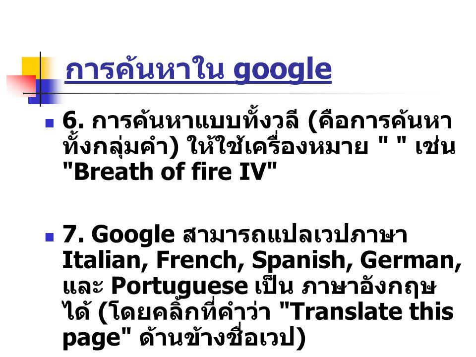 การค้นหาใน google 6. การค้นหาแบบทั้งวลี (คือการค้นหาทั้งกลุ่มคำ) ให้ใช้เครื่องหมาย เช่น Breath of fire IV