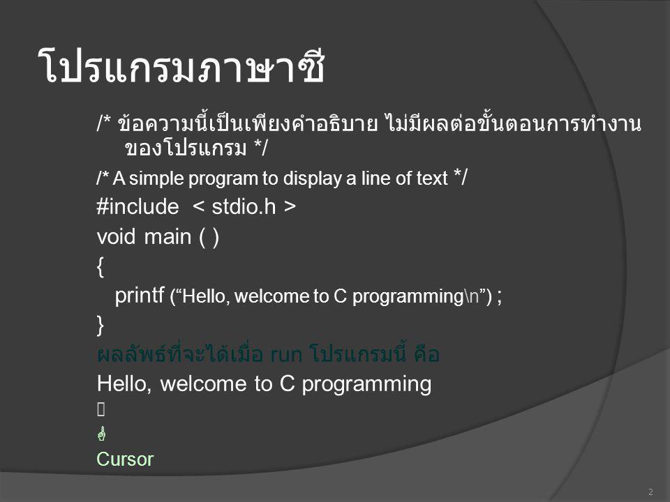 โปรแกรมภาษาซี /* ข้อความนี้เป็นเพียงคำอธิบาย ไม่มีผลต่อขั้นตอนการทำงานของโปรแกรม */ /* A simple program to display a line of text */