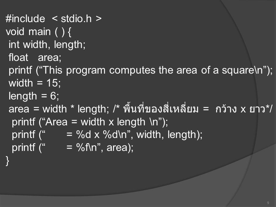 #include < stdio.h > void main ( ) { int width, length; float area; printf ( This program computes the area of a square\n ); width = 15; length = 6; area = width * length; /* พื้นที่ของสี่เหลี่ยม = กว้าง x ยาว*/ printf ( Area = width x length \n ); printf ( = %d x %d\n , width, length); printf ( = %f\n , area); }
