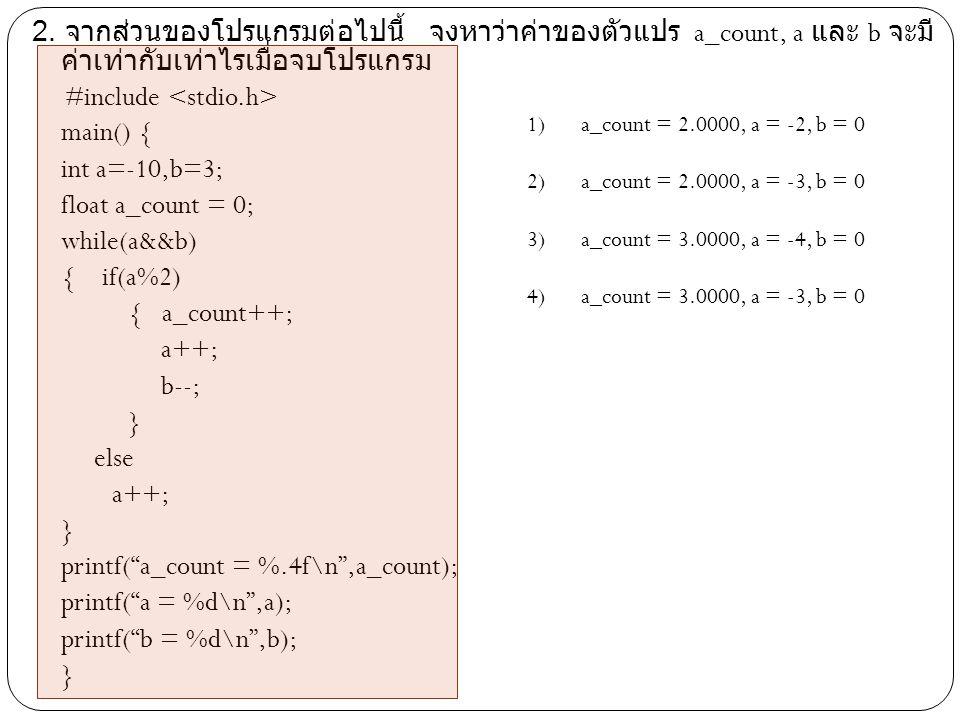 2. จากส่วนของโปรแกรมต่อไปนี้ จงหาว่าค่าของตัวแปร a_count, a และ b จะมีค่าเท่ากับเท่าไรเมื่อจบโปรแกรม #include <stdio.h> main() { int a=-10,b=3; float a_count = 0; while(a&&b) { if(a%2) { a_count++; a++; b--; } else printf( a_count = %.4f\n ,a_count); printf( a = %d\n ,a); printf( b = %d\n ,b);