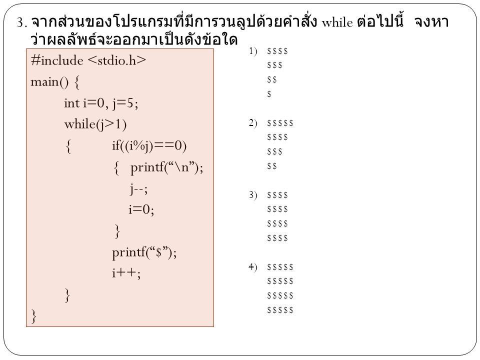 3. จากส่วนของโปรแกรมที่มีการวนลูปด้วยคำสั่ง while ต่อไปนี้ จงหาว่าผลลัพธ์จะออกมาเป็นดังข้อ ใด #include <stdio.h> main() { int i=0, j=5; while(j>1) { if((i%j)==0) { printf( \n ); j--; i=0; } printf( $ ); i++;