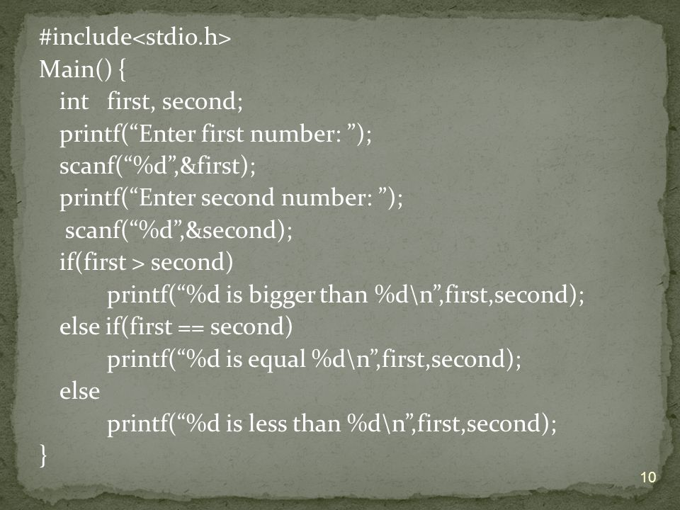 #include<stdio.h> Main() { int first, second; printf( Enter first number: ); scanf( %d ,&first); printf( Enter second number: ); scanf( %d ,&second); if(first > second) printf( %d is bigger than %d\n ,first,second); else if(first == second) printf( %d is equal %d\n ,first,second); else printf( %d is less than %d\n ,first,second); }