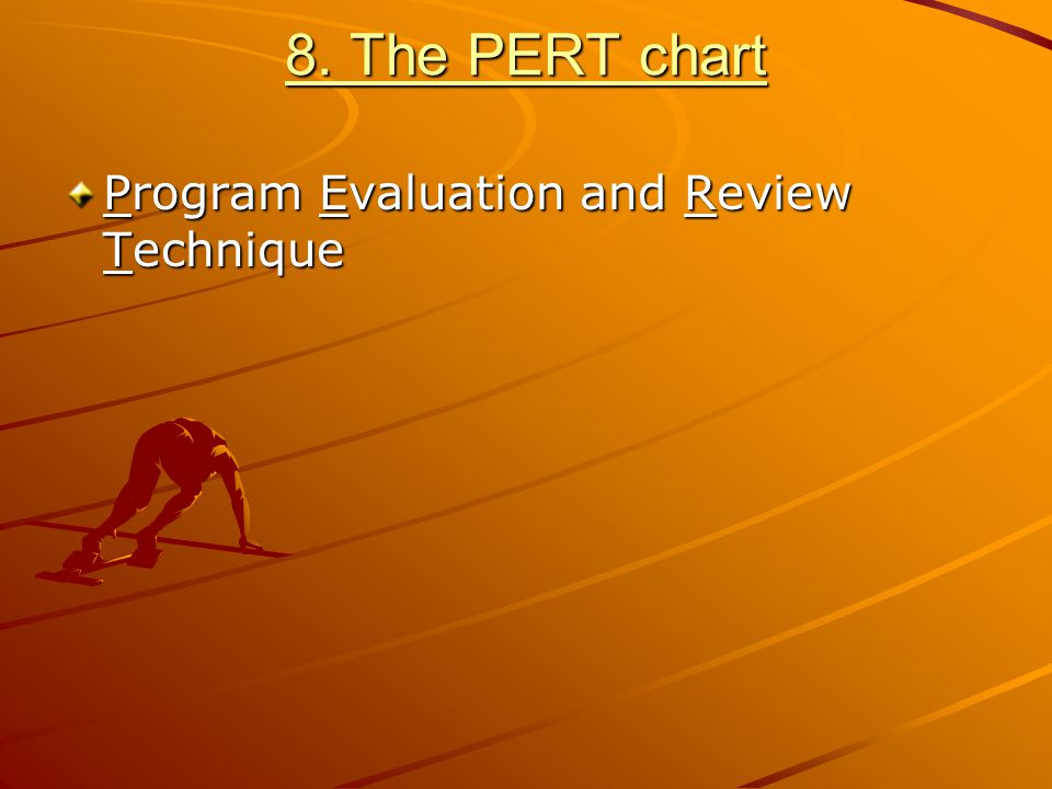 8. The PERT chart Program Evaluation and Review Technique