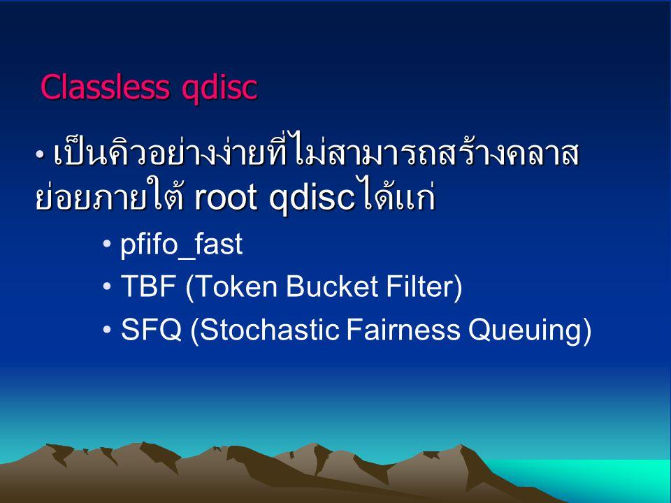Classless qdisc เป็นคิวอย่างง่ายที่ไม่สามารถสร้างคลาสย่อยภายใต้ root qdiscได้แก่ pfifo_fast. TBF (Token Bucket Filter)