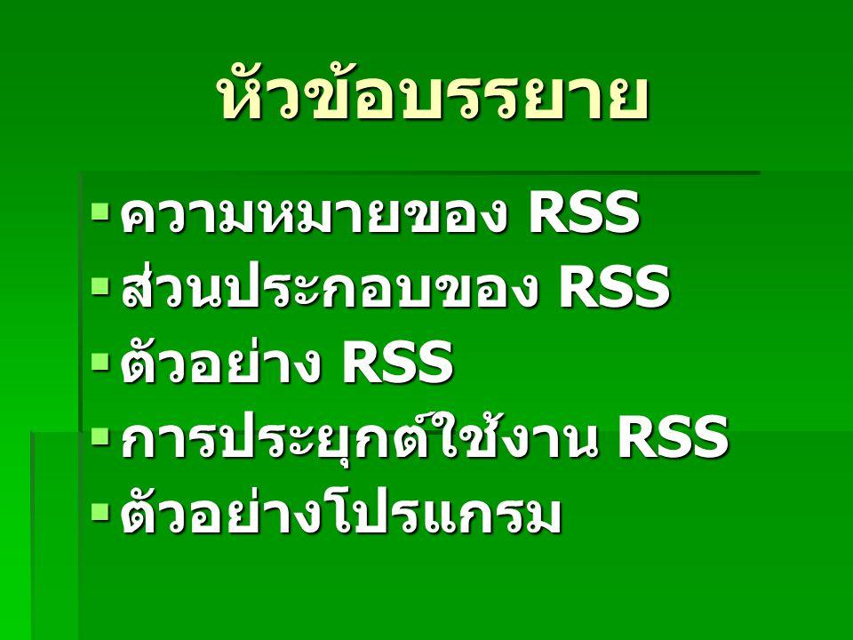 หัวข้อบรรยาย ความหมายของ RSS ส่วนประกอบของ RSS ตัวอย่าง RSS