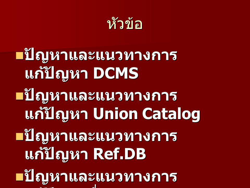 หัวข้อ ปัญหาและแนวทางการแก้ปัญหา DCMS. ปัญหาและแนวทางการแก้ปัญหา Union Catalog. ปัญหาและแนวทางการแก้ปัญหา Ref.DB.
