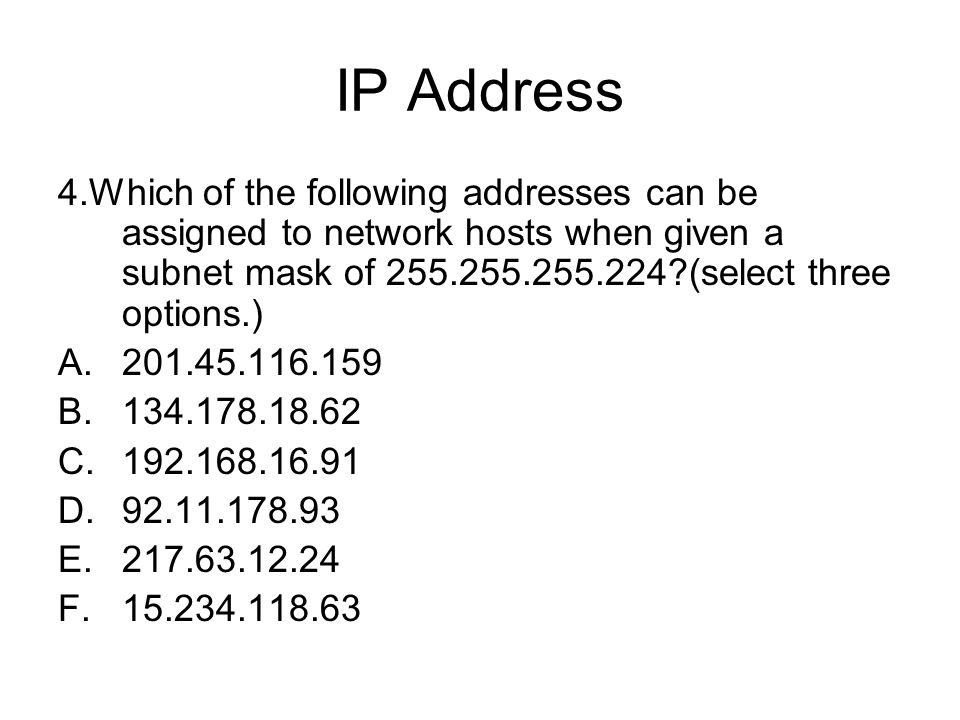 IP Address 4.Which of the following addresses can be assigned to network hosts when given a subnet mask of 255.255.255.224 (select three options.)