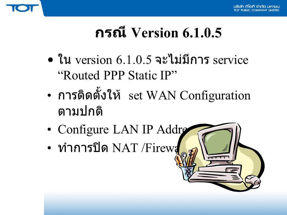 กรณี Version 6.1.0.5 ใน version 6.1.0.5 จะไม่มีการ service Routed PPP Static IP การติดตั้งให้ set WAN Configuration ตามปกติ