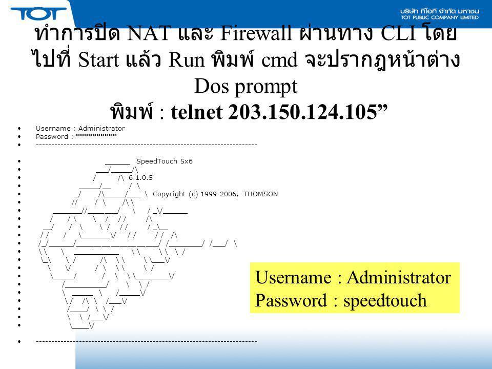 ทำการปิด NAT และ Firewall ผ่านทาง CLI โดยไปที่ Start แล้ว Run พิมพ์ cmd จะปรากฎหน้าต่าง Dos prompt พิมพ์ : telnet 203.150.124.105