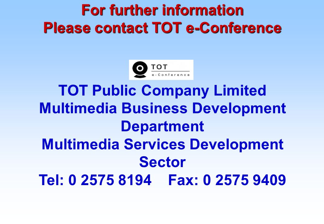 For further information Please contact TOT e-Conference TOT Public Company Limited Multimedia Business Development Department Multimedia Services Development Sector Tel: 0 2575 8194 Fax: 0 2575 9409