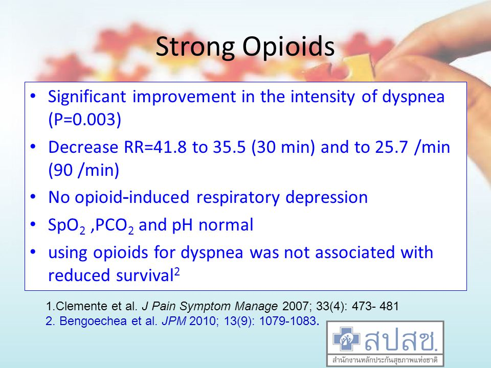 Strong Opioids Significant improvement in the intensity of dyspnea (P=0.003) Decrease RR=41.8 to 35.5 (30 min) and to 25.7 /min (90 /min)