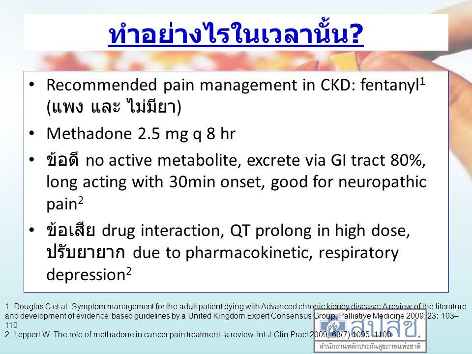 ทำอย่างไรในเวลานั้น Recommended pain management in CKD: fentanyl1 (แพง และ ไม่มียา) Methadone 2.5 mg q 8 hr.