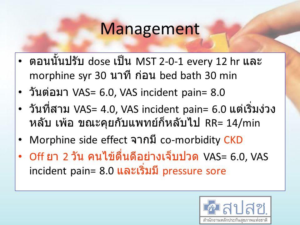 Management ตอนนั้นปรับ dose เป็น MST 2-0-1 every 12 hr และ morphine syr 30 นาที ก่อน bed bath 30 min.