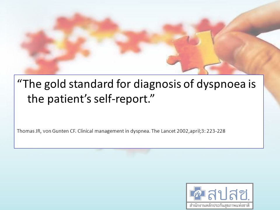 The gold standard for diagnosis of dyspnoea is the patient's self-report.