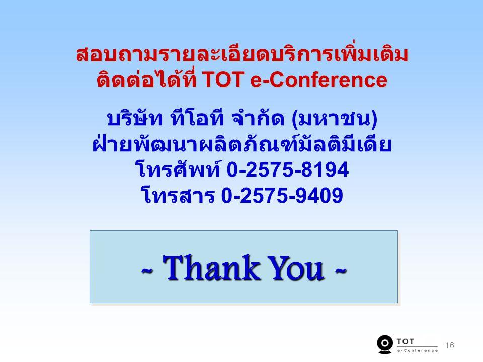 สอบถามรายละเอียดบริการเพิ่มเติม ติดต่อได้ที่ TOT e-Conference บริษัท ทีโอที จำกัด (มหาชน) ฝ่ายพัฒนาผลิตภัณฑ์มัลติมีเดีย โทรศัพท์ 0-2575-8194 โทรสาร 0-2575-9409