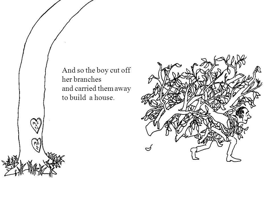 And so the boy cut off her branches and carried them away to build a house.