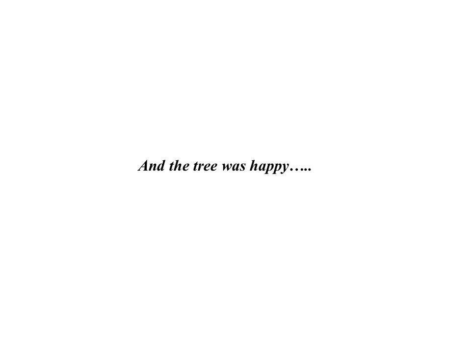 And the tree was happy…..