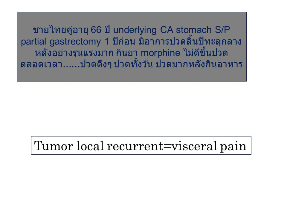 Tumor local recurrent=visceral pain