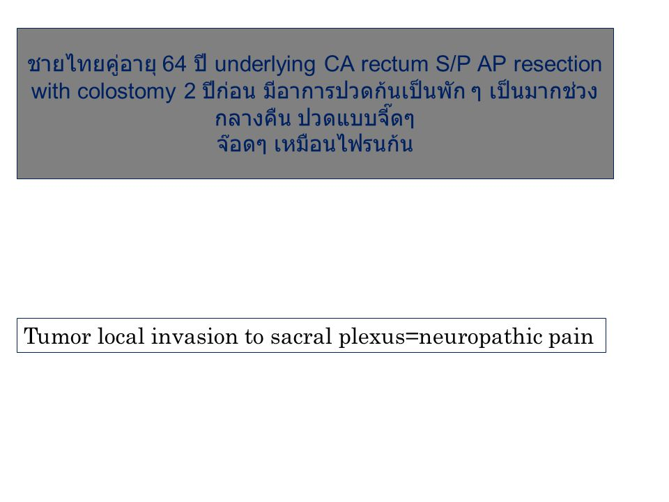 ชายไทยคู่อายุ 64 ปี underlying CA rectum S/P AP resection with colostomy 2 ปีก่อน มีอาการปวดก้นเป็นพัก ๆ เป็นมากช่วงกลางคืน ปวดแบบจี๊ดๆ จ๊อดๆ เหมือนไฟรนก้น