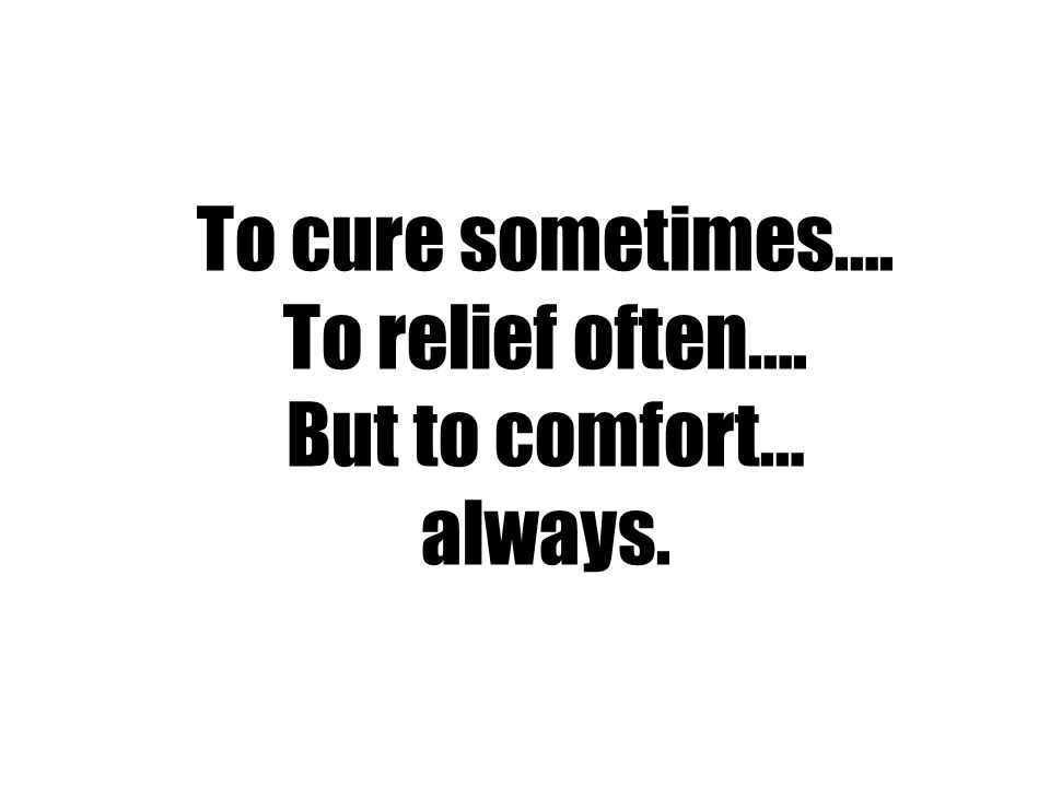 To cure sometimes…. To relief often…. But to comfort… always.