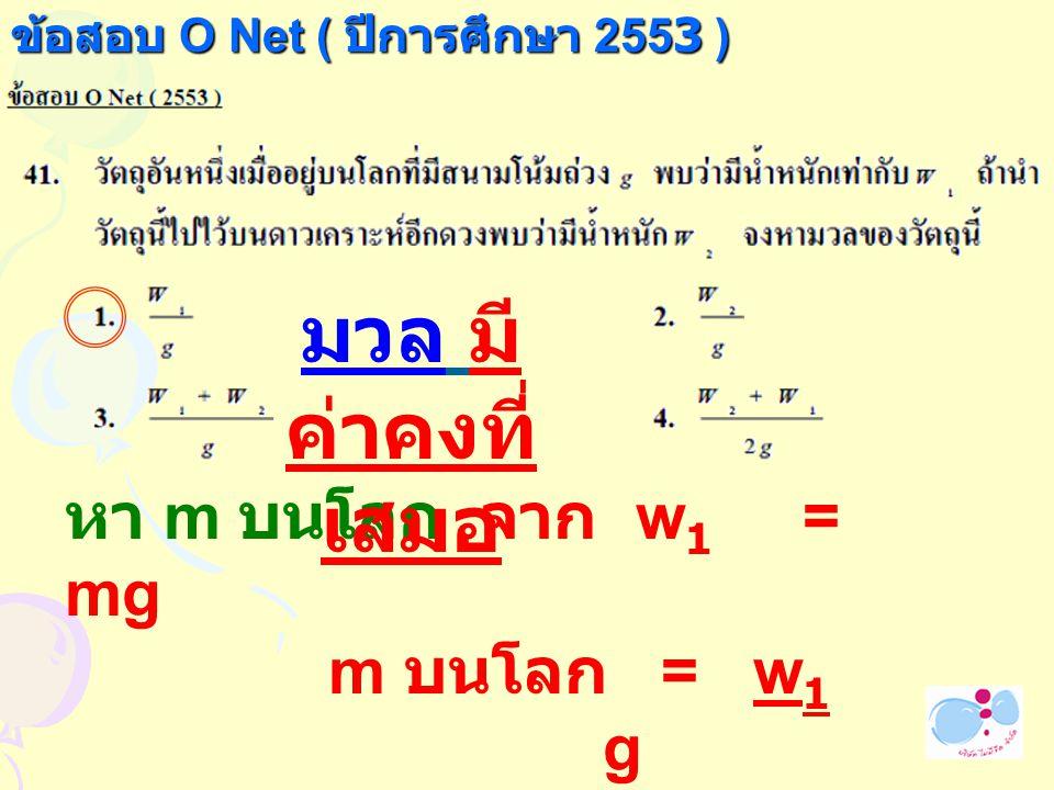 มวล มีค่าคงที่เสมอ หา m บนโลก จาก w1 = mg m บนโลก = w1 g
