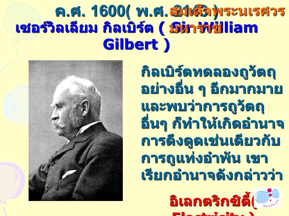ค.ศ. 1600( พ.ศ. 2143 ) เซอร์วิลเลียม กิลเบิร์ต ( Sir William Gilbert )