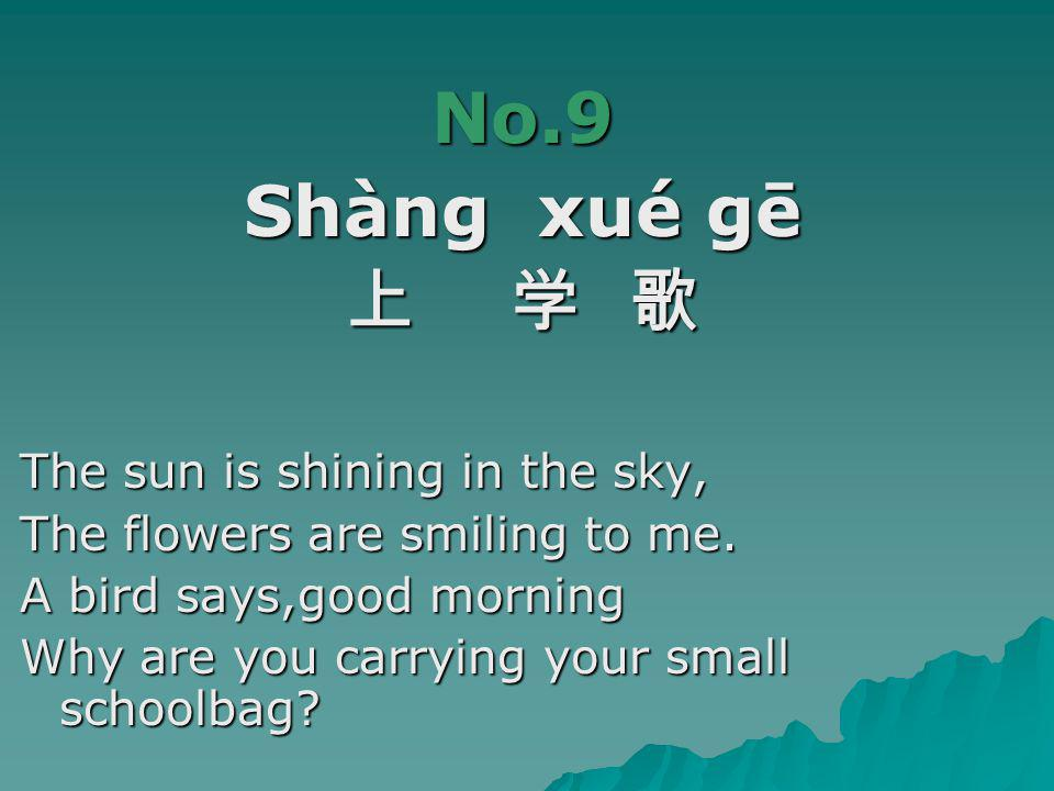 No.9 Shàng xué gē 上 学 歌 The sun is shining in the sky,