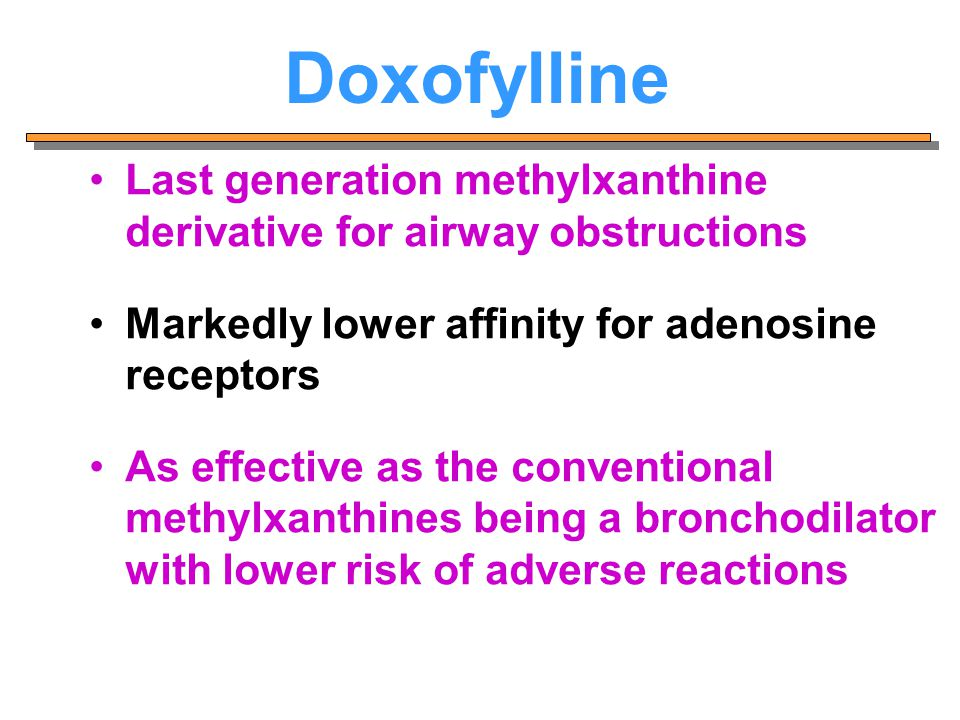 Doxofylline Last generation methylxanthine derivative for airway obstructions. Markedly lower affinity for adenosine receptors.
