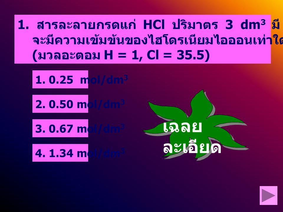 1. สารละลายกรดแก่ HCl ปริมาตร 3 dm3 มี HCl ละลายอยู่ 73 กรัม จะมีความเข้มข้นของไฮโดรเนียมไอออนเท่าใด (มวลอะตอม H = 1, Cl = 35.5)