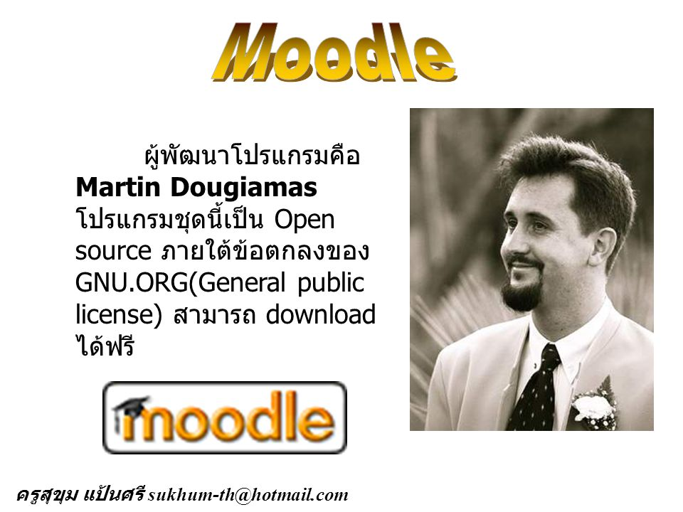 Moodle ผู้พัฒนาโปรแกรมคือ Martin Dougiamas โปรแกรมชุดนี้เป็น Open source ภายใต้ข้อตกลงของ GNU.ORG(General public license) สามารถ download ได้ฟรี