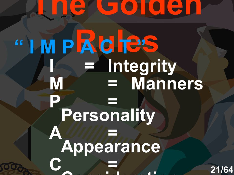 The Golden Rules I M P A C T I = Integrity M = Manners