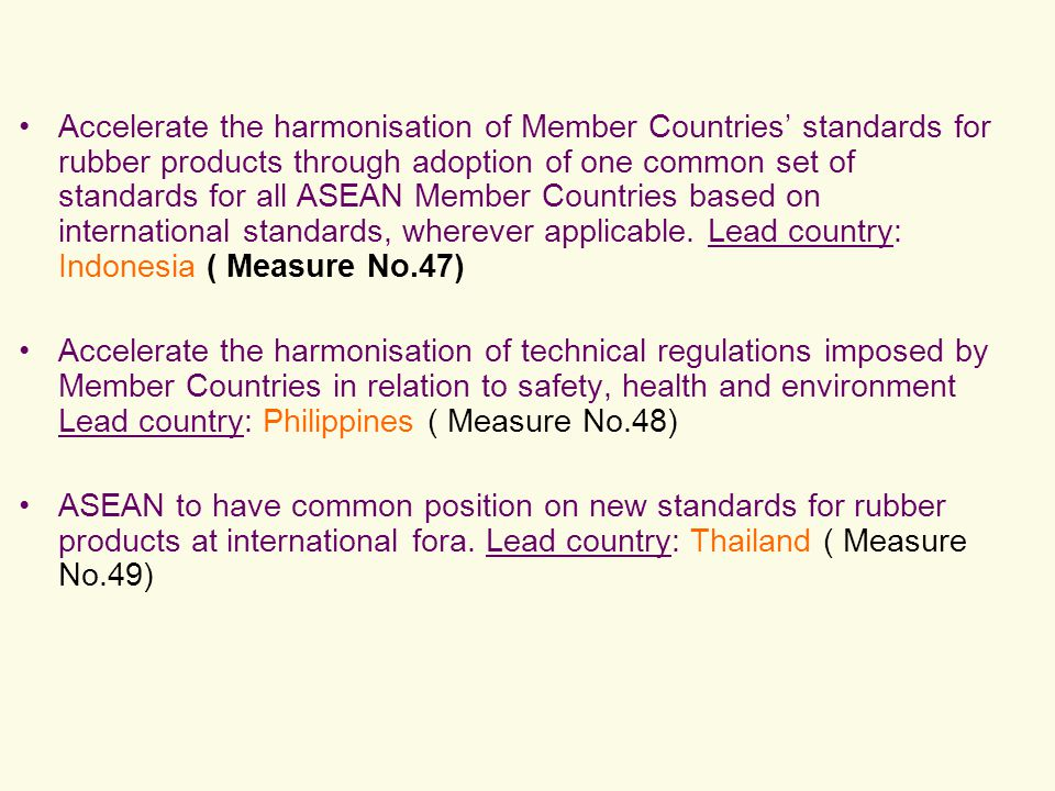 Accelerate the harmonisation of Member Countries' standards for rubber products through adoption of one common set of standards for all ASEAN Member Countries based on international standards, wherever applicable. Lead country: Indonesia ( Measure No.47)